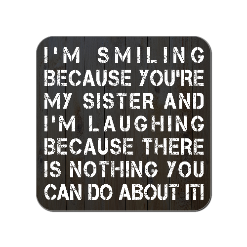 I'm Smiling Because You're My Sister I'm Laughing Because There's Nothing You Can Do About It Wooden Gift Coaster